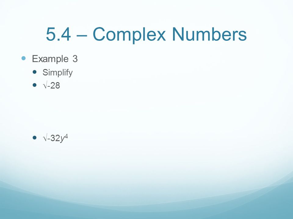 5.4 – Complex Numbers Example 3 Simplify √-28 √-32y4