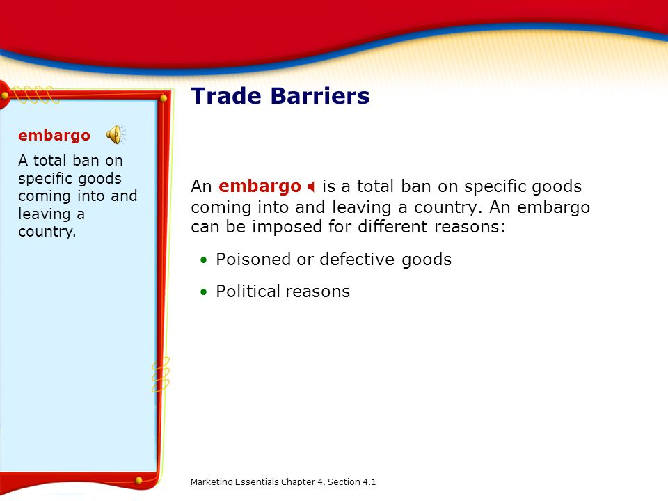 Trade Barriers embargo. A total ban on specific goods coming into and leaving a country.