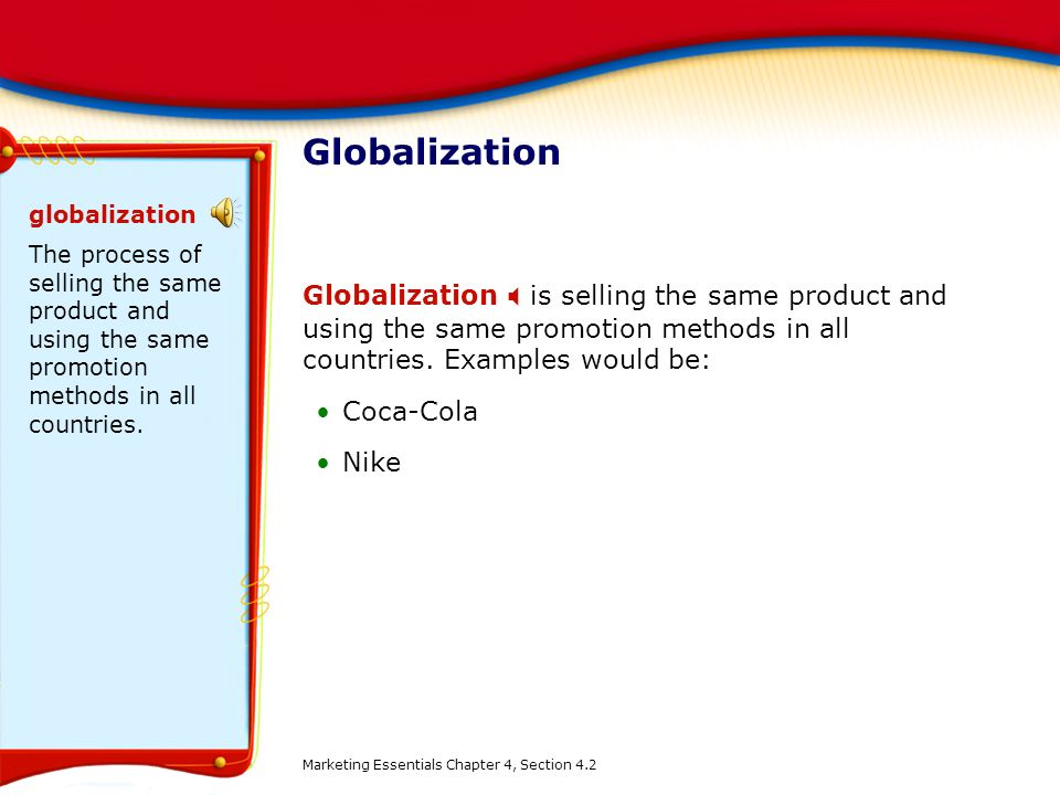Globalization globalization. The process of selling the same product and using the same promotion methods in all countries.