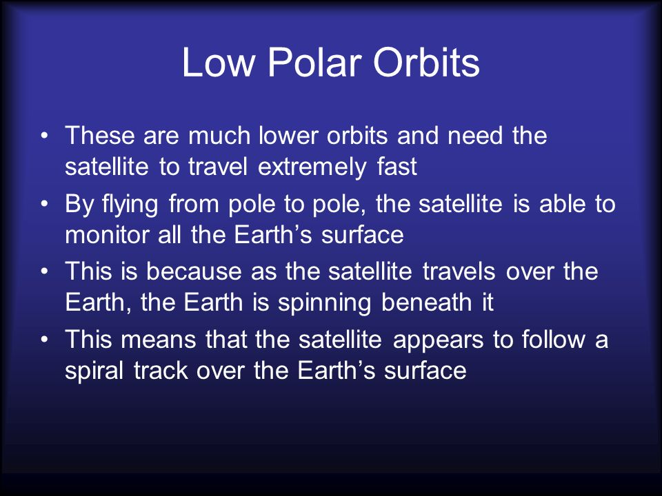 Low Polar Orbits These are much lower orbits and need the satellite to travel extremely fast.