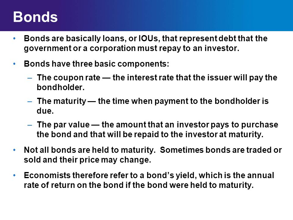 Bonds Bonds are basically loans, or IOUs, that represent debt that the government or a corporation must repay to an investor.