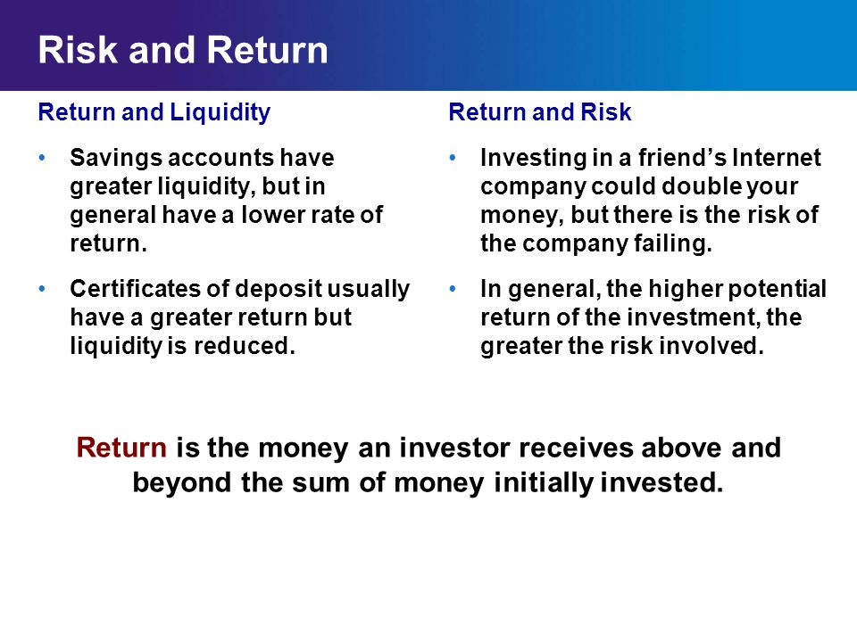 Risk and Return Return and Liquidity. Savings accounts have greater liquidity, but in general have a lower rate of return.