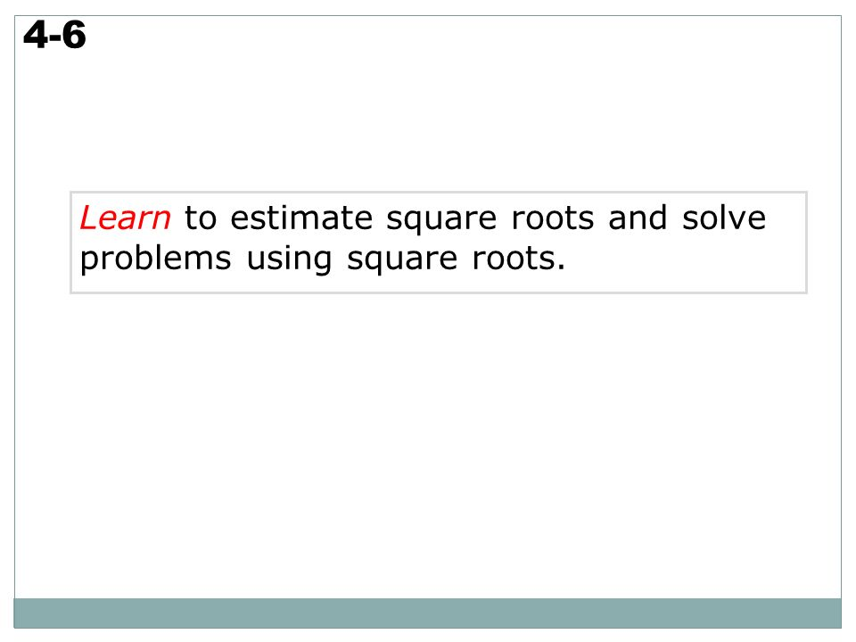 4-6 Learn to estimate square roots and solve problems using square roots. 2