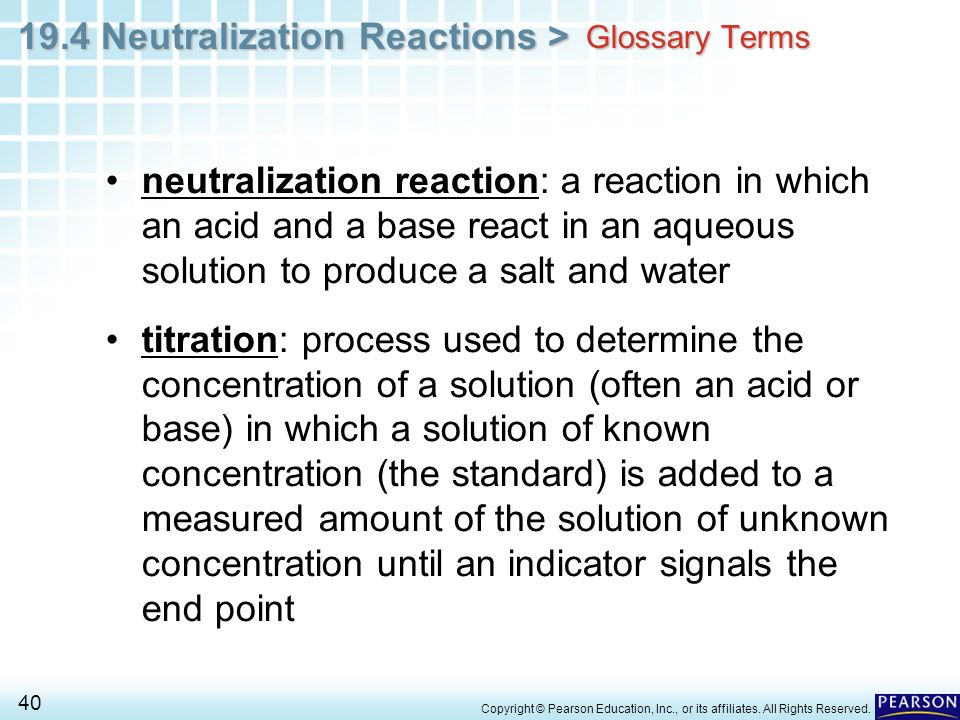 Glossary Terms neutralization reaction: a reaction in which an acid and a base react in an aqueous solution to produce a salt and water.