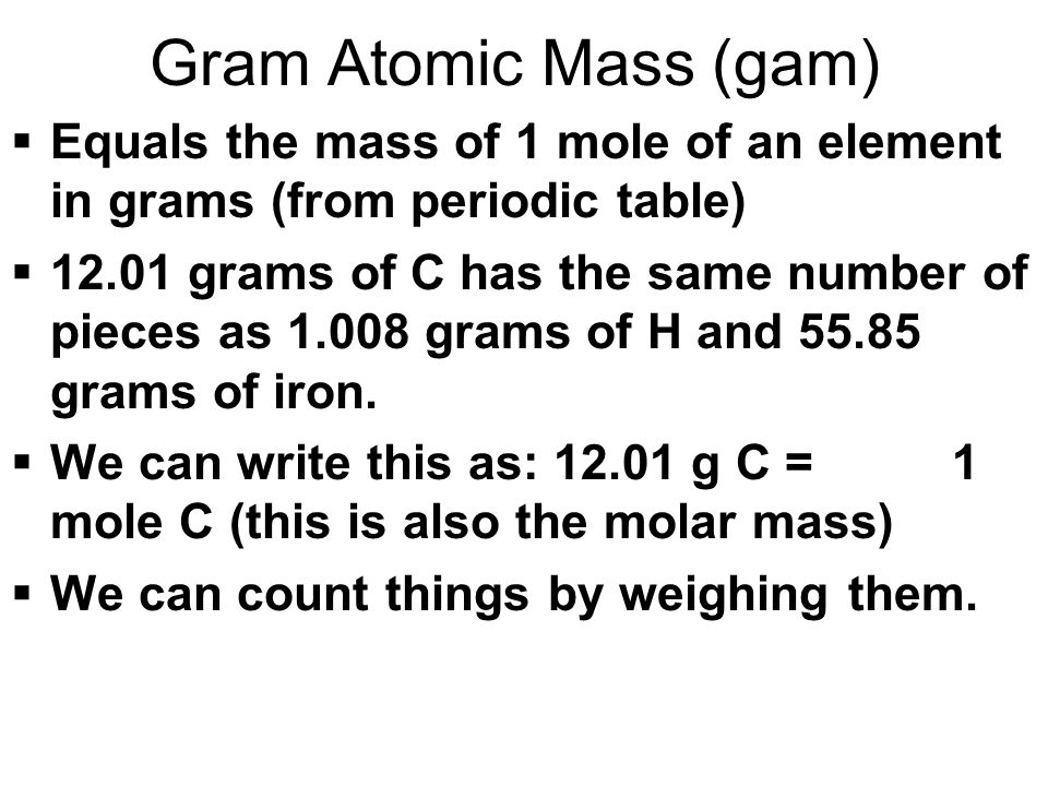 Gram Atomic Mass (gam) Equals the mass of 1 mole of an element in grams (from periodic table)