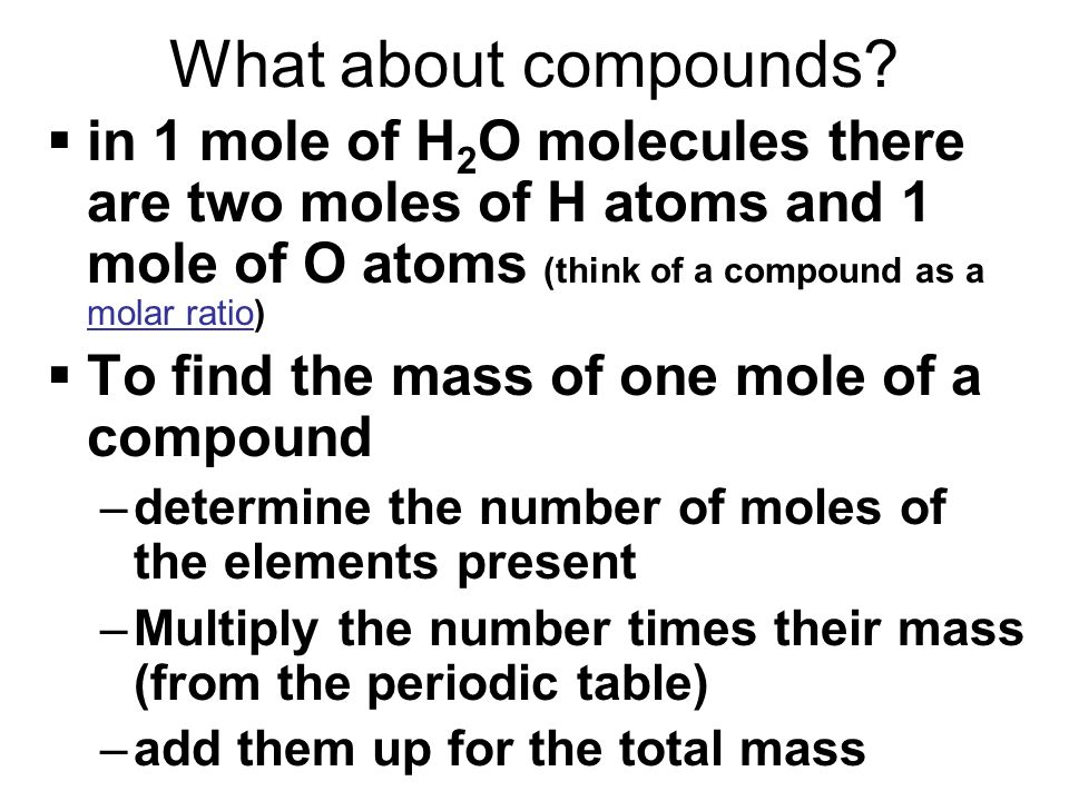 What about compounds in 1 mole of H2O molecules there are two moles of H atoms and 1 mole of O atoms (think of a compound as a molar ratio)