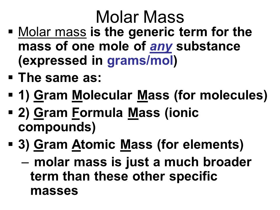 Molar Mass Molar mass is the generic term for the mass of one mole of any substance (expressed in grams/mol)
