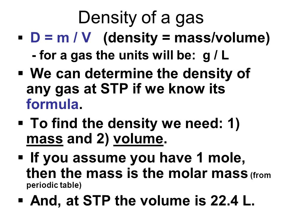 Density of a gas D = m / V (density = mass/volume) - for a gas the units will be: g / L.
