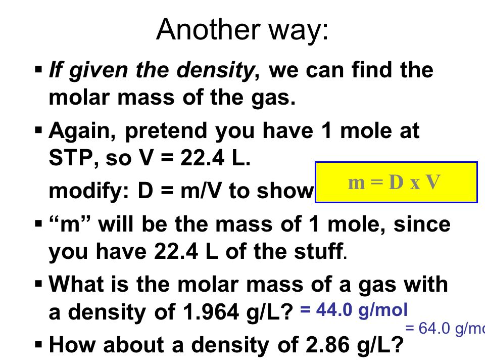 Another way: If given the density, we can find the molar mass of the gas. Again, pretend you have 1 mole at STP, so V = 22.4 L.