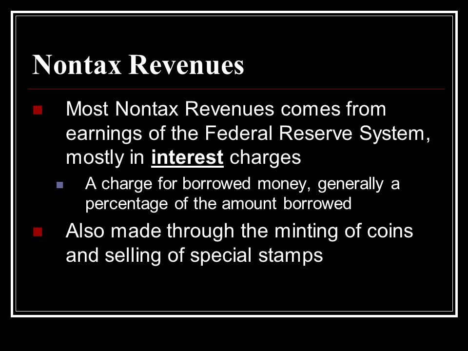 Nontax Revenues Most Nontax Revenues comes from earnings of the Federal Reserve System, mostly in interest charges.
