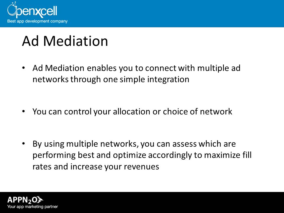 Ad Mediation Ad Mediation enables you to connect with multiple ad networks through one simple integration.