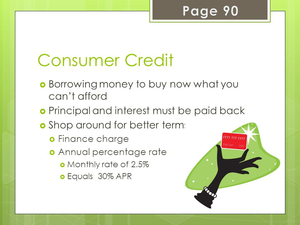 Page 90 Consumer Credit. Borrowing money to buy now what you can't afford. Principal and interest must be paid back.