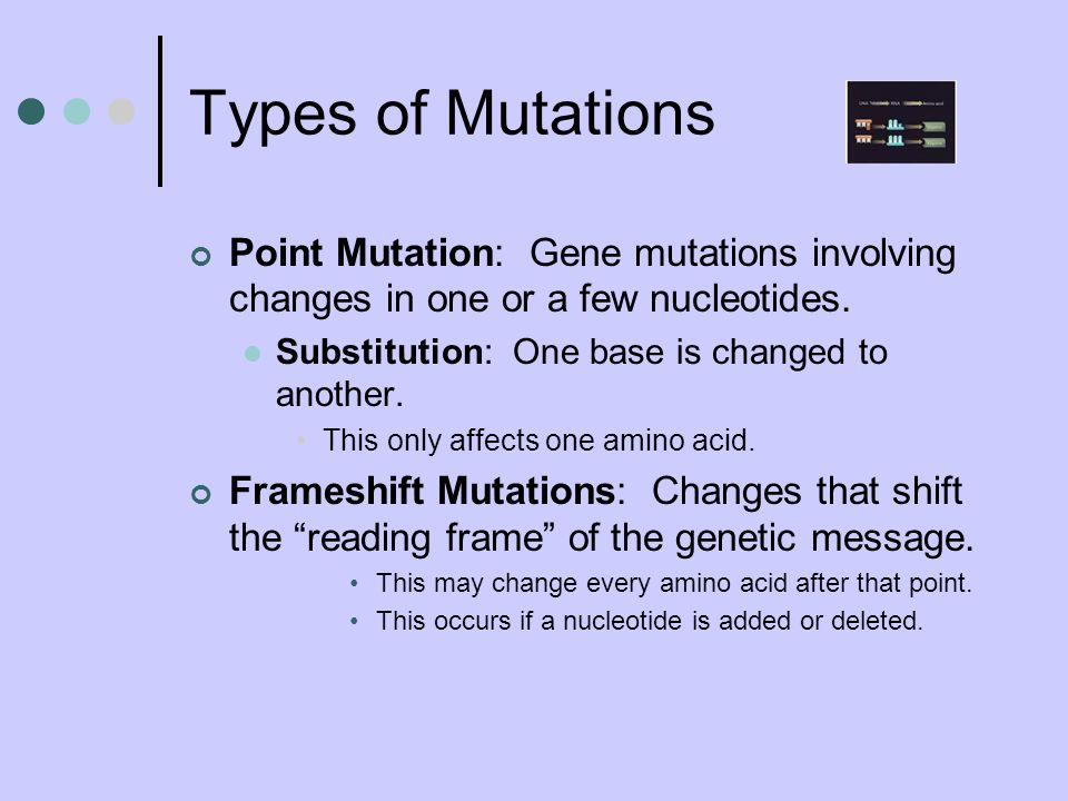 Types of Mutations Point Mutation: Gene mutations involving changes in one or a few nucleotides. Substitution: One base is changed to another.