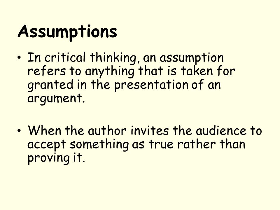 Assumptions In critical thinking, an assumption refers to anything that is taken for granted in the presentation of an argument.