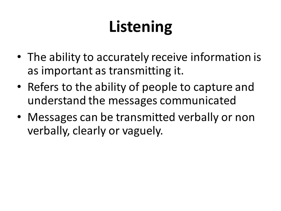 Listening The ability to accurately receive information is as important as transmitting it.