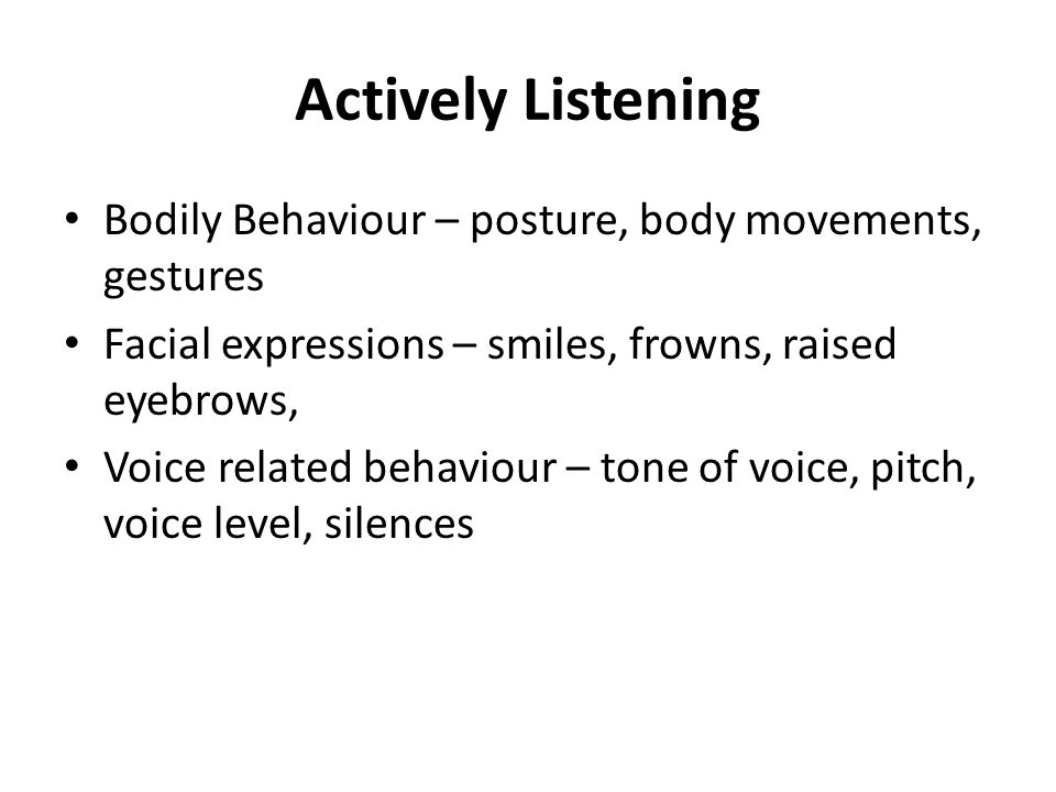 Actively Listening Bodily Behaviour – posture, body movements, gestures. Facial expressions – smiles, frowns, raised eyebrows,