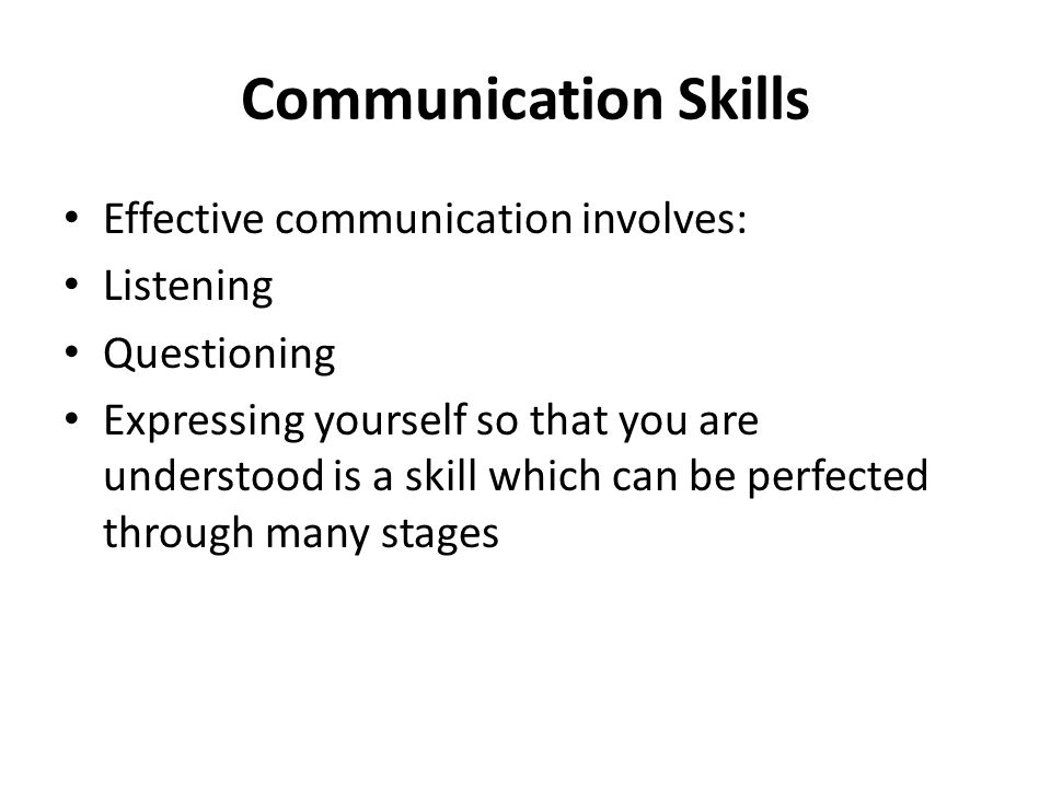 Communication Skills Effective communication involves: Listening