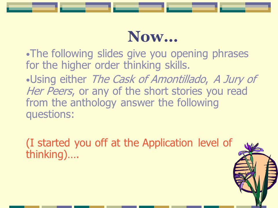 Now… The following slides give you opening phrases for the higher order thinking skills.