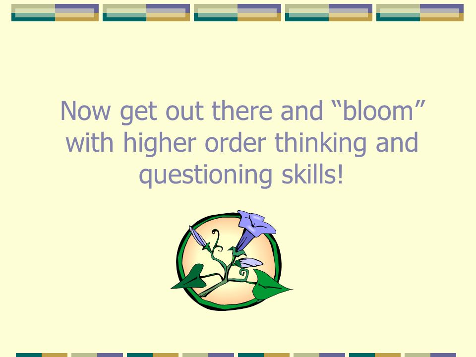 Now get out there and bloom with higher order thinking and questioning skills!