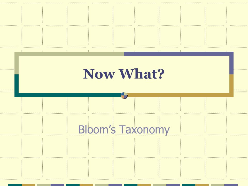 Now What Bloom's Taxonomy