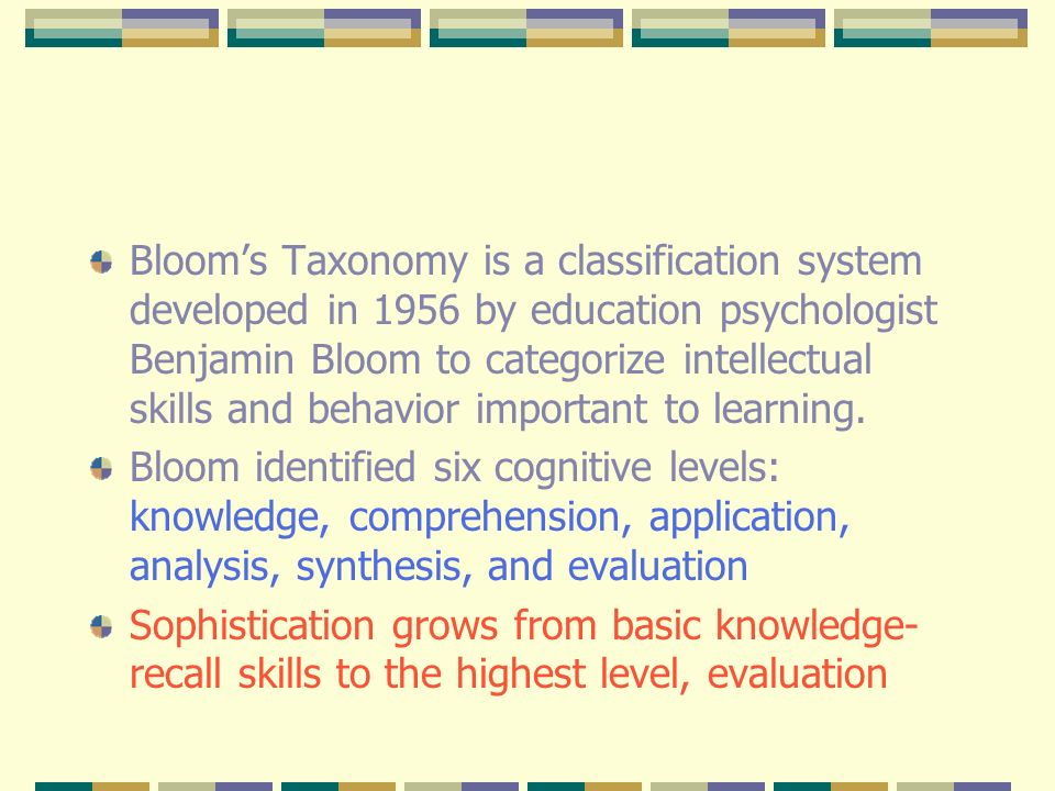Bloom's Taxonomy is a classification system developed in 1956 by education psychologist Benjamin Bloom to categorize intellectual skills and behavior important to learning.