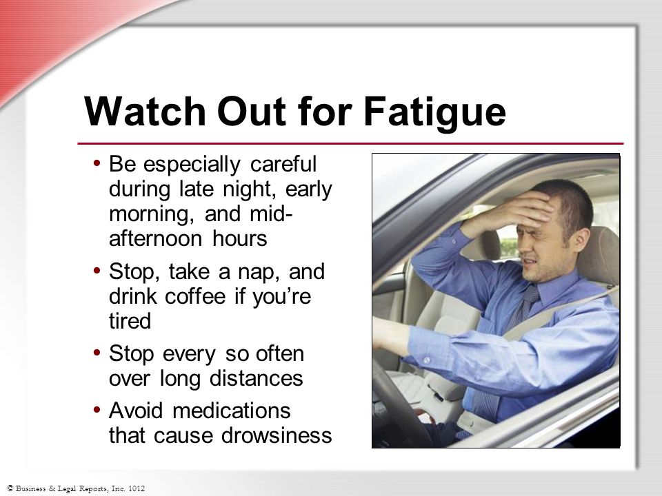 Watch Out for Fatigue Be especially careful during late night, early morning, and mid-afternoon hours.