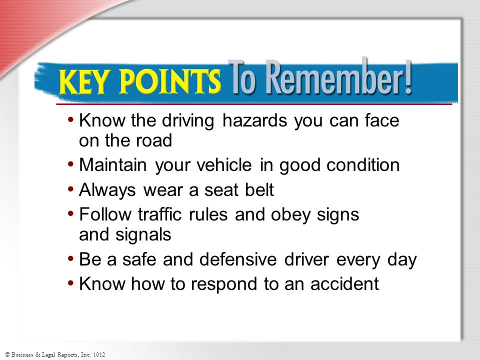 Key Points to Remember Know the driving hazards you can face on the road. Maintain your vehicle in good condition.