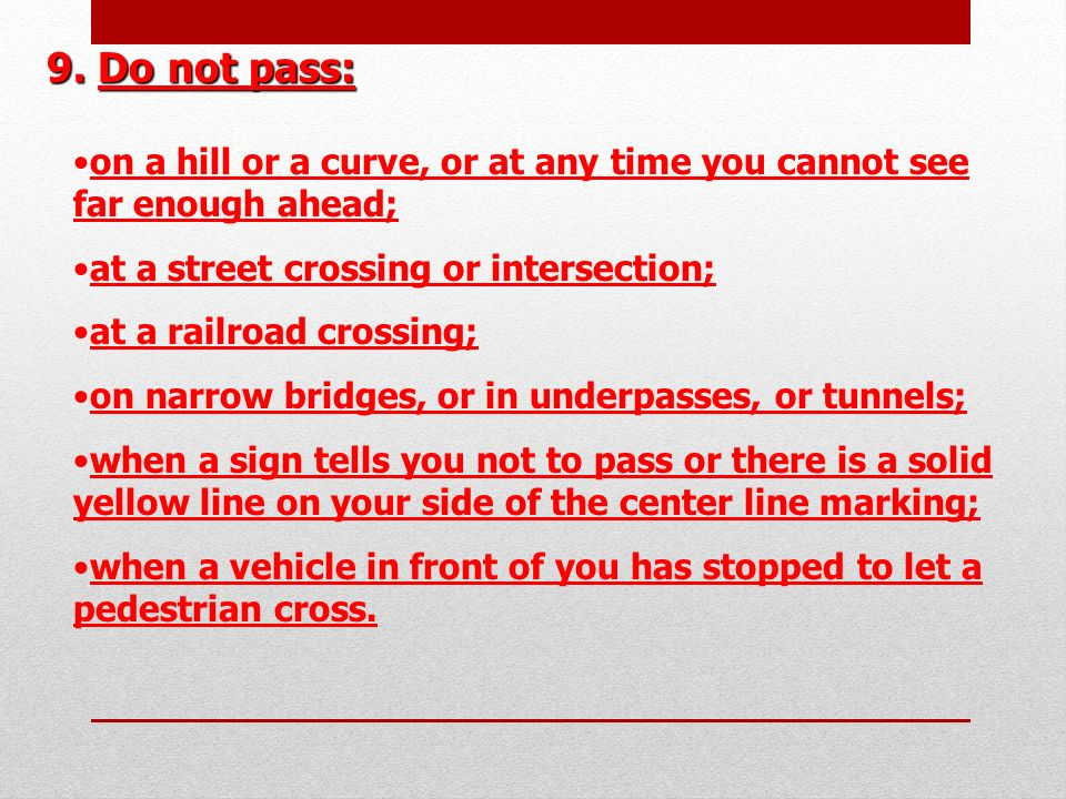 9. Do not pass: on a hill or a curve, or at any time you cannot see far enough ahead;