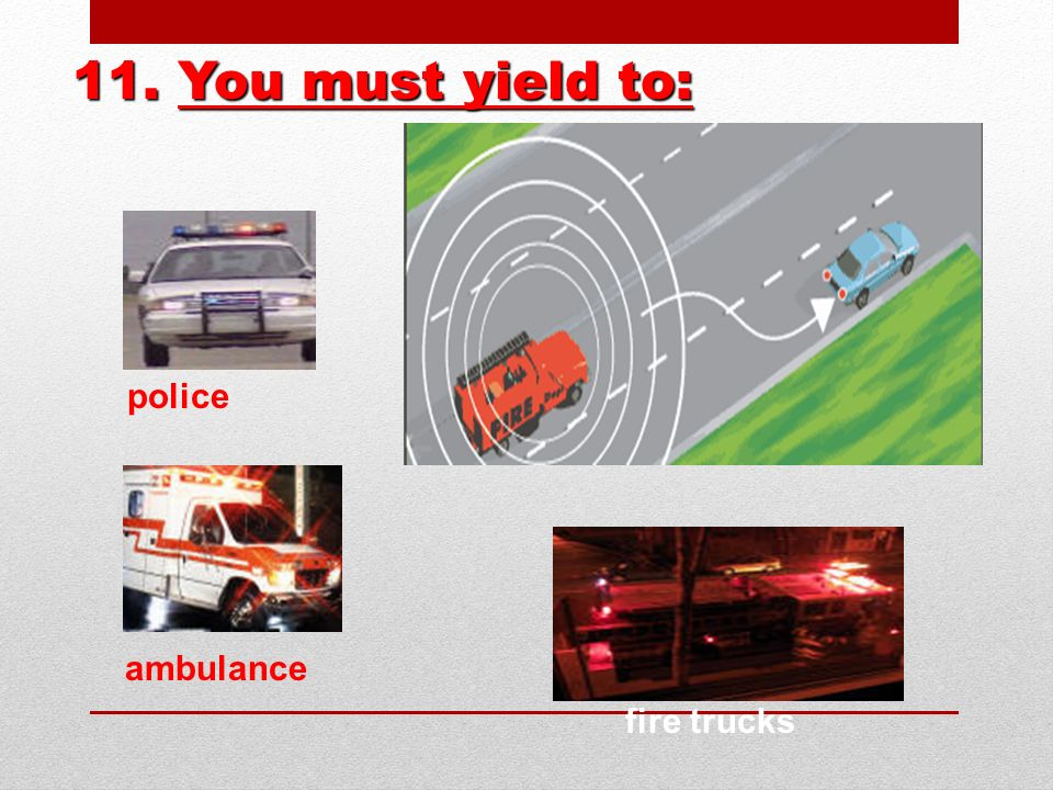 11. You must yield to: police ambulance fire trucks