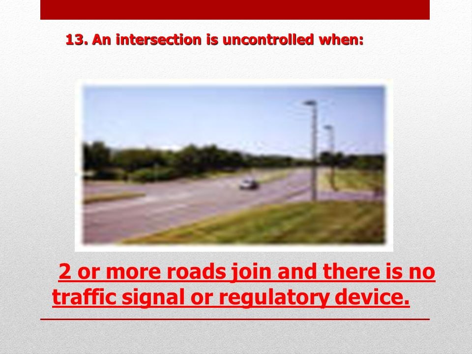 13. An intersection is uncontrolled when: