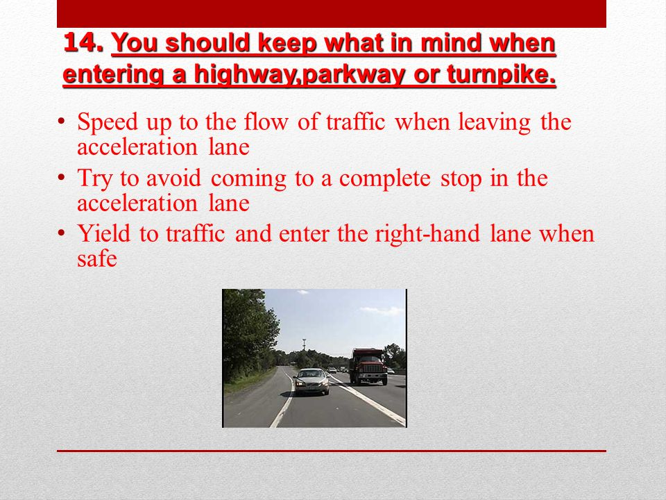 14. You should keep what in mind when entering a highway,parkway or turnpike.