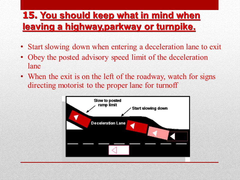 15. You should keep what in mind when leaving a highway,parkway or turnpike.