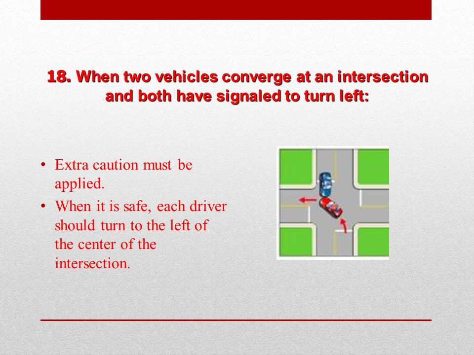 18. When two vehicles converge at an intersection and both have signaled to turn left: