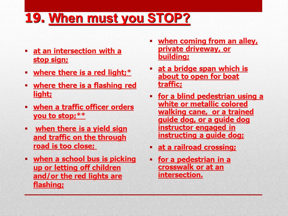 19. When must you STOP at an intersection with a stop sign; where there is a red light;* where there is a flashing red light;