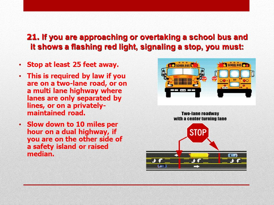 21. If you are approaching or overtaking a school bus and it shows a flashing red light, signaling a stop, you must: