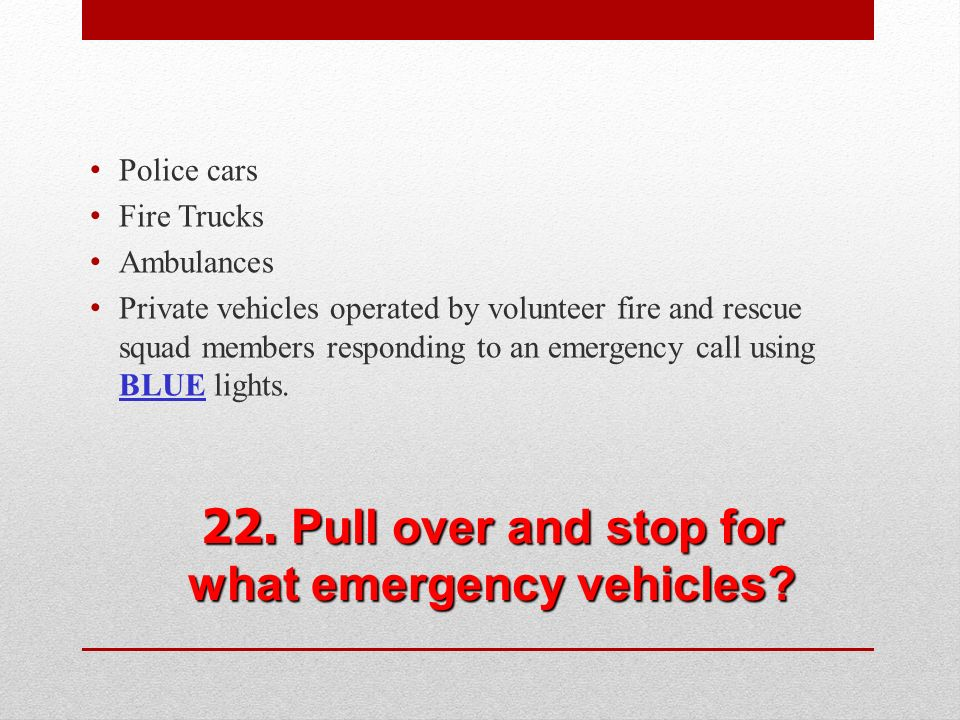 22. Pull over and stop for what emergency vehicles