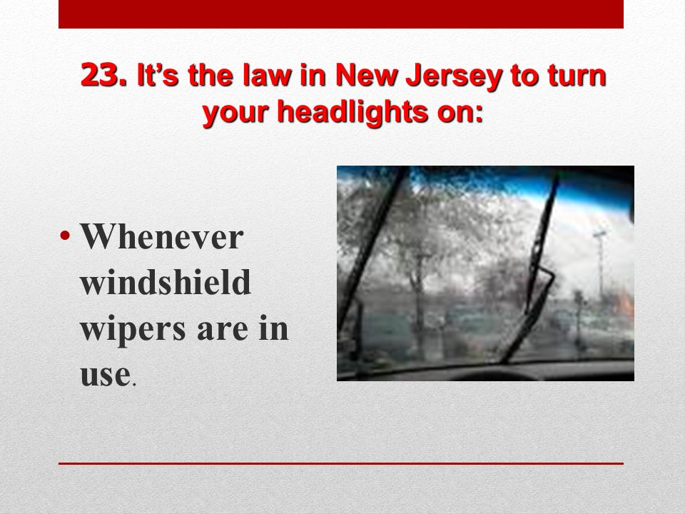 23. It's the law in New Jersey to turn your headlights on: