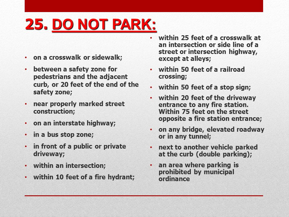 25. DO NOT PARK: on a crosswalk or sidewalk; between a safety zone for pedestrians and the adjacent curb, or 20 feet of the end of the safety zone;