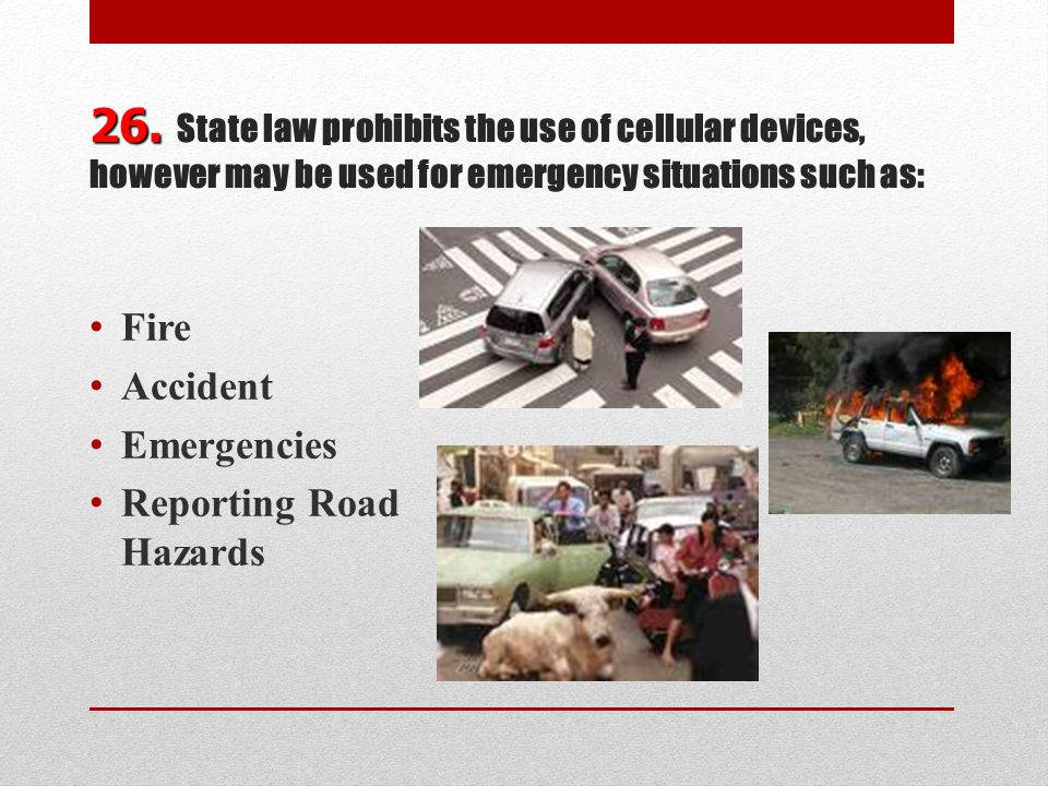 26. State law prohibits the use of cellular devices, however may be used for emergency situations such as: