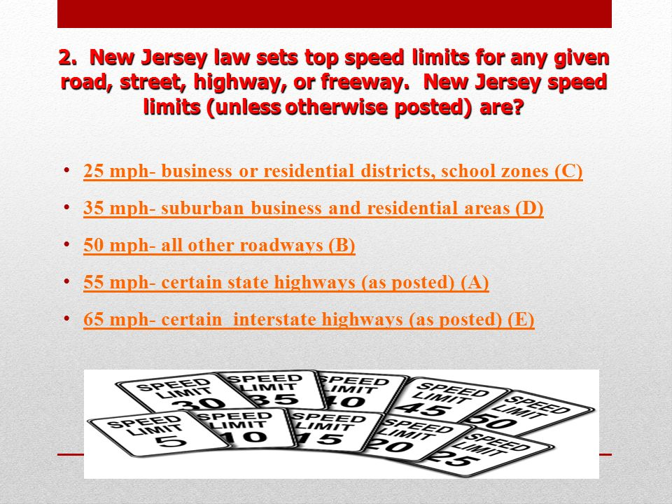 2. New Jersey law sets top speed limits for any given road, street, highway, or freeway. New Jersey speed limits (unless otherwise posted) are