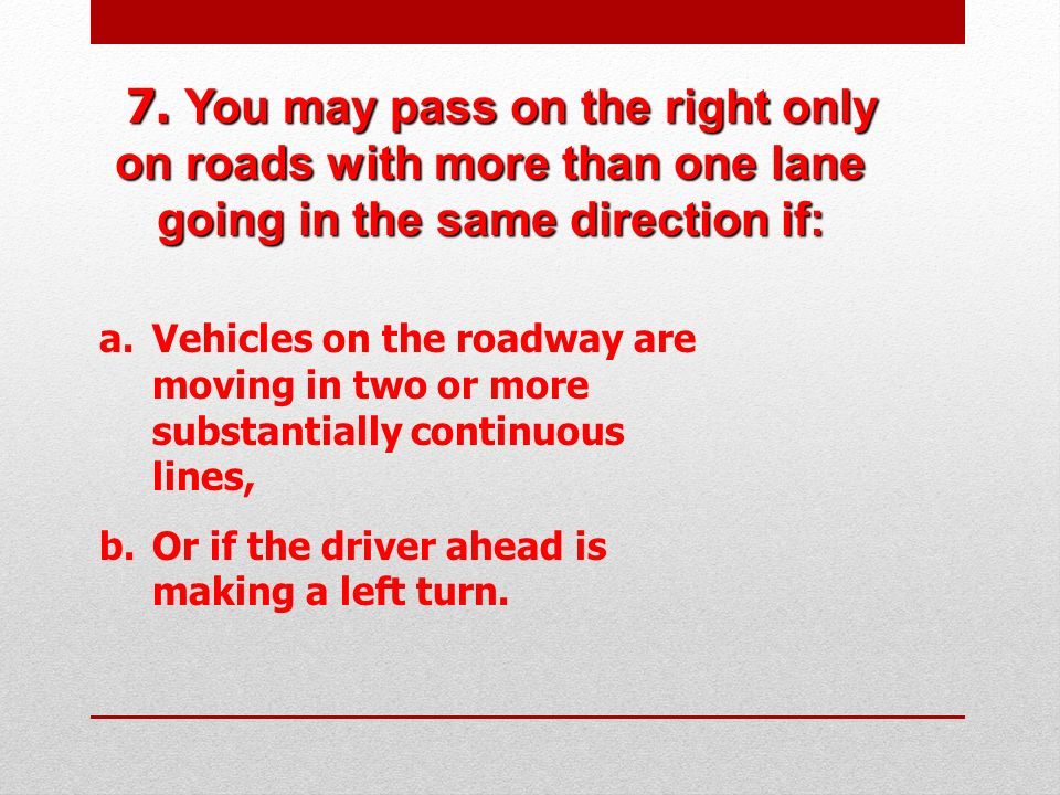 7. You may pass on the right only on roads with more than one lane going in the same direction if: