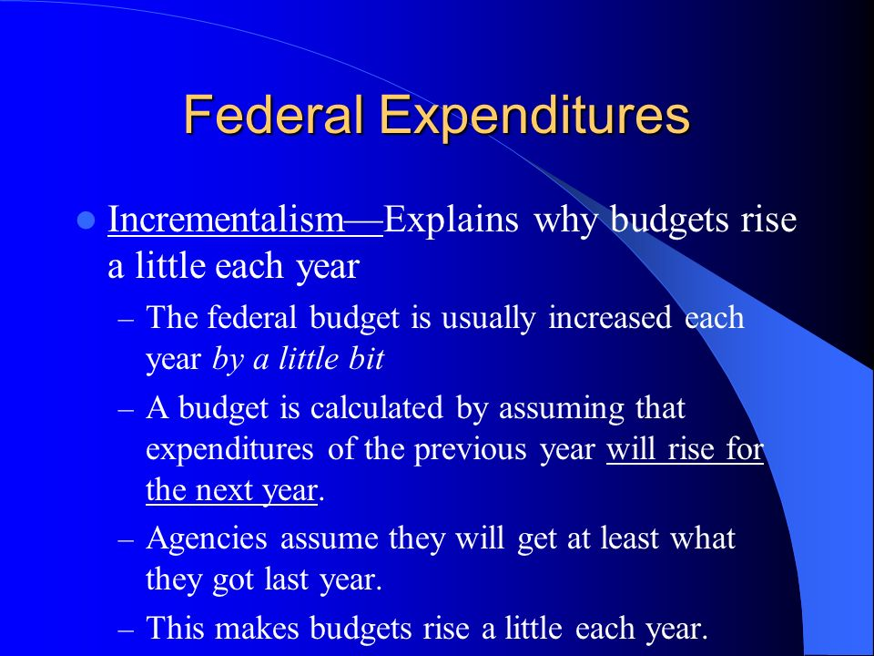 Federal Expenditures Incrementalism—Explains why budgets rise a little each year. The federal budget is usually increased each year by a little bit.