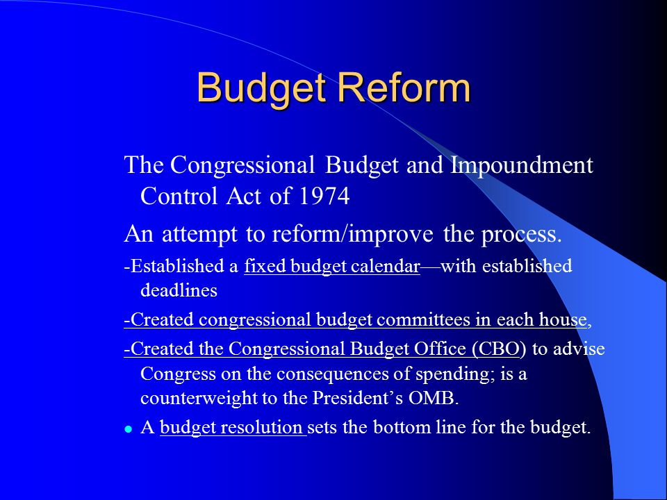 Budget Reform The Congressional Budget and Impoundment Control Act of An attempt to reform/improve the process.