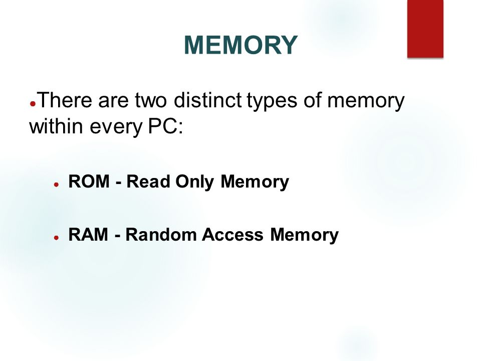 MEMORY There are two distinct types of memory within every PC: