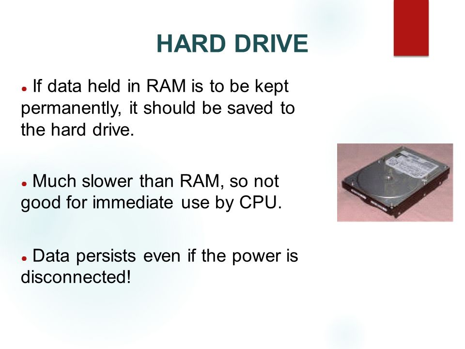 HARD DRIVE If data held in RAM is to be kept permanently, it should be saved to the hard drive.