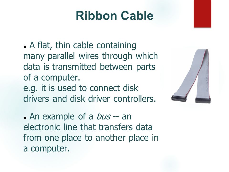 Ribbon Cable A flat, thin cable containing many parallel wires through which data is transmitted between parts of a computer.