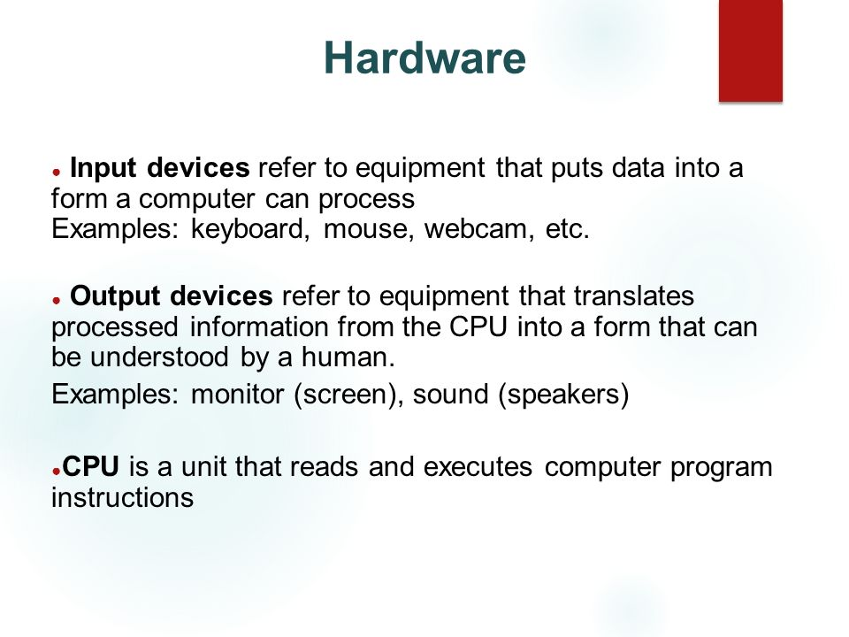 Hardware Input devices refer to equipment that puts data into a form a computer can process Examples: keyboard, mouse, webcam, etc.