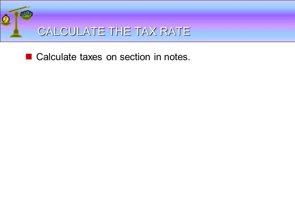 CALCULATE THE TAX RATE Calculate taxes on section in notes.