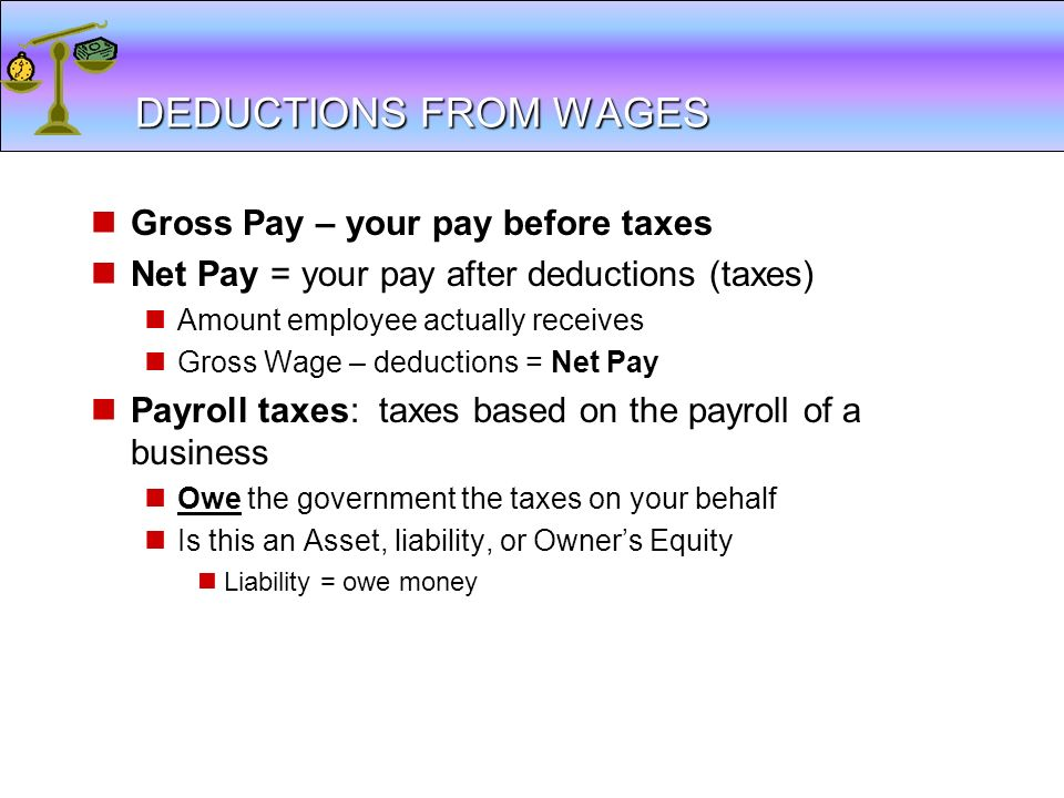 DEDUCTIONS FROM WAGES Gross Pay – your pay before taxes