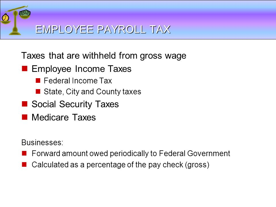 EMPLOYEE PAYROLL TAX Taxes that are withheld from gross wage